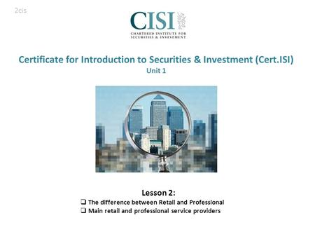 Certificate for Introduction to Securities & Investment (Cert.ISI) Unit 1 Lesson 2:  The difference between Retail and Professional  Main retail and.