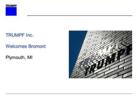 TRUMPF Inc. Welcomes Bromont Plymouth, MI. TRUMPF Laser Technology Division TUSD280hz The TRUMPF Group.