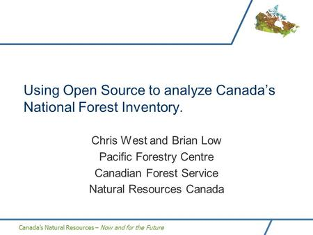 Canada's Natural Resources – Now and for the Future Using Open Source to analyze Canada's National Forest Inventory. Chris West and Brian Low Pacific Forestry.