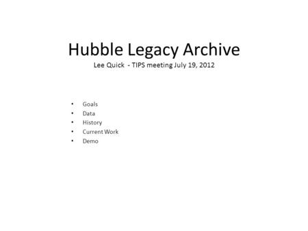 Hubble Legacy Archive Lee Quick - TIPS meeting July 19, 2012 Goals Data History Current Work Demo.