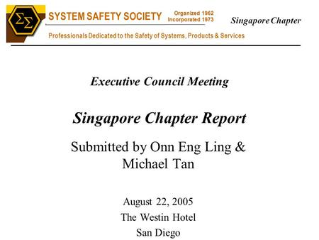 SYSTEM SAFETY SOCIETY Professionals Dedicated to the Safety of Systems, Products & Services Organized 1962 Incorporated 1973   Singapore Chapter Executive.