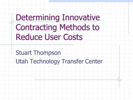 Determining Innovative Contracting Methods to Reduce User Costs Stuart Thompson Utah Technology Transfer Center.