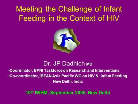 Meeting the Challenge of Infant Feeding in the Context of HIV Dr. JP Dadhich MD Coordinator, BPNI Taskforce on Research and Interventions Co-coordinator,