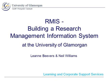 RMIS - Building a Research Management Information System at the University of Glamorgan Leanne Beevers & Neil Williams.