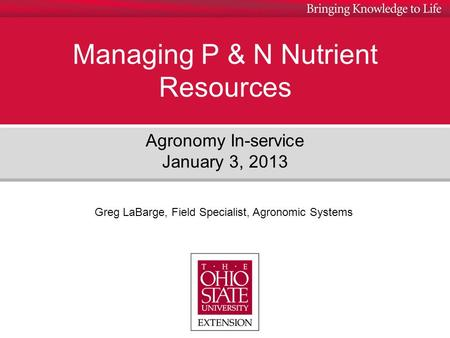 Managing P & N Nutrient Resources Agronomy In-service January 3, 2013 Greg LaBarge, Field Specialist, Agronomic Systems.