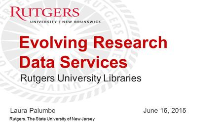 Optional Presentation Title 1 Rutgers, The State University of New Jersey Evolving Research Data Services Laura PalumboJune 16, 2015 Rutgers University.