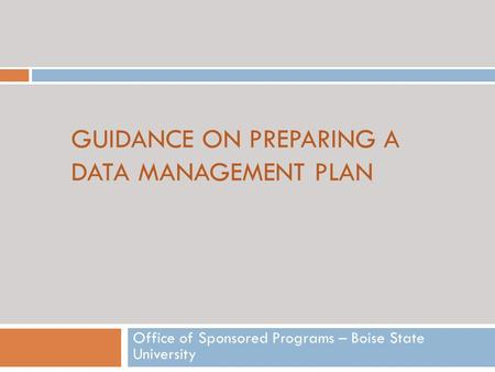GUIDANCE ON PREPARING A DATA MANAGEMENT PLAN Office of Sponsored Programs – Boise State University.