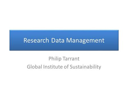 Research Data Management Philip Tarrant Global Institute of Sustainability.