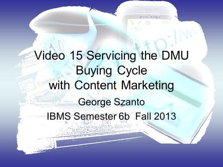 Video 15 Servicing the DMU Buying Cycle with Content Marketing George Szanto IBMS Semester 6b Fall 2013.