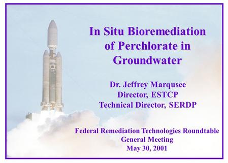 In Situ Bioremediation of Perchlorate in Groundwater Dr. Jeffrey Marqusee Director, ESTCP Technical Director, SERDP Federal Remediation Technologies Roundtable.