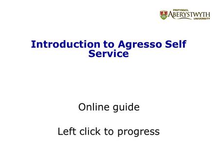 Introduction to Agresso Self Service Online guide Left click to progress.