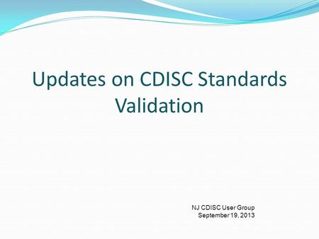 NJ CDISC User Group September 19, 2013 Updates on CDISC Standards Validation.