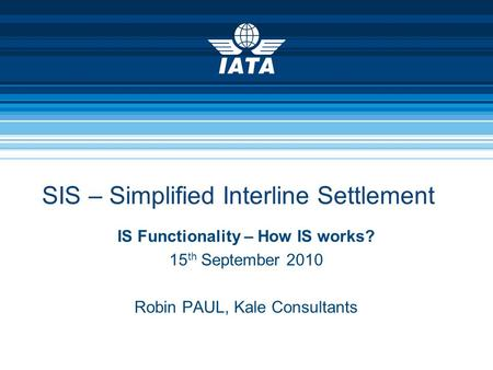SIS – Simplified Interline Settlement IS Functionality – How IS works? 15 th September 2010 Robin PAUL, Kale Consultants.