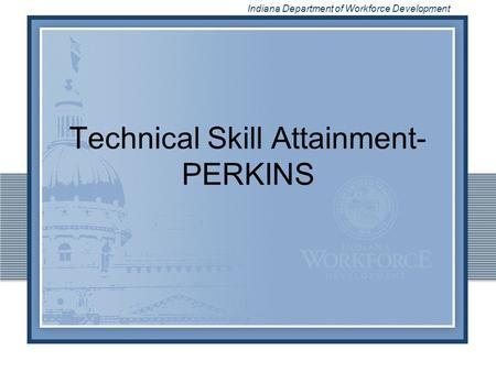 Indiana Department of Workforce Development Technical Skill Attainment- PERKINS.