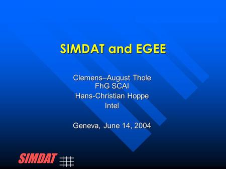 SIMDAT and EGEE Clemens–August Thole FhG SCAI Hans-Christian Hoppe Intel Geneva, June 14, 2004 SIMDAT.