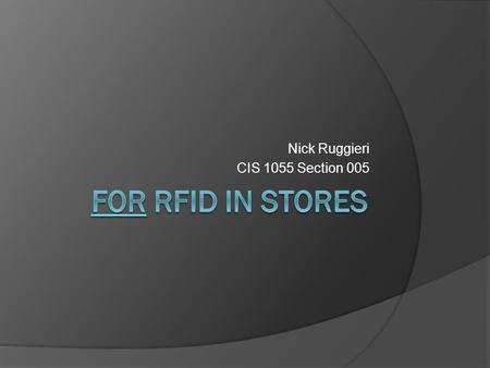 Nick Ruggieri CIS 1055 Section 005 Radio Frequency Identification  RFID System A wireless, non contact system that uses data from a tag for the purpose.