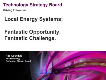 Driving Innovation V2 140508 Local Energy Systems: Fantastic Opportunity, Fantastic Challenge. Rob Saunders Head of Energy Technology Strategy Board.