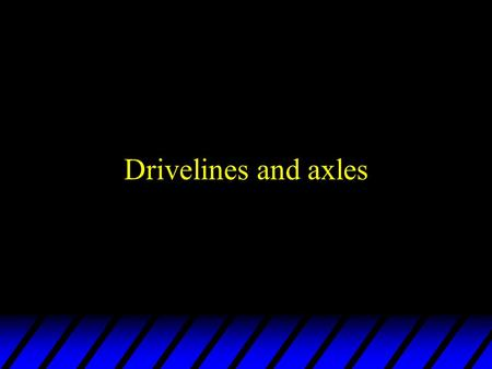 Drivelines and axles FWD axles u Drive axles for FWD commonly called half shafts u Half shafts allow wheels to turn and have suspension movements –Half.