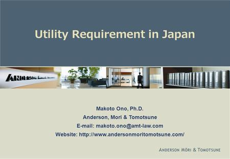 Utility Requirement in Japan Makoto Ono, Ph.D. Anderson, Mori & Tomotsune   Website: