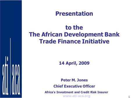 Africa's Investment and Credit Risk Insurer www.ati-aca.org 1 Presentation to the The African Development Bank Trade Finance Initiative 14 April, 2009.