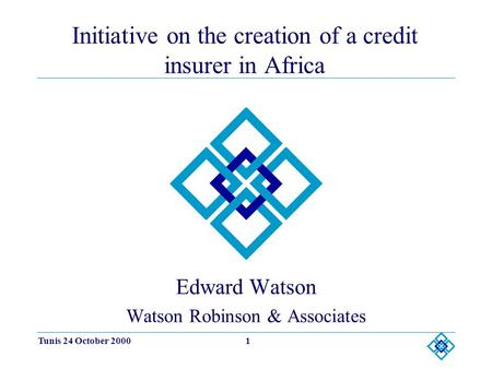 Tunis 24 October 20001 Initiative on the creation of a credit insurer in Africa Edward Watson Watson Robinson & Associates.