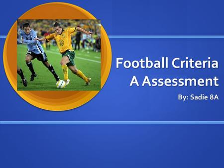 Football Criteria A Assessment By: Sadie 8A. Where did Football originate from? Many different places played ball games, the Chinese have played football.
