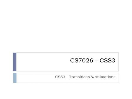 CS7026 – CSS3 CSS3 – Transitions & Animations. Animating the Change with Pure CSS 2  Another nice enhancement to our heading highlight would be to either.