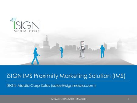 ISIGN IMS Proximity Marketing Solution (IMS) iSIGN Media Corp Sales 1ATTRACT. TRANSACT. MEASURE.