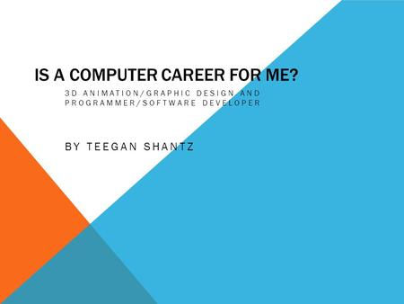IS A COMPUTER CAREER FOR ME? 3D ANIMATION/GRAPHIC DESIGN AND PROGRAMMER/SOFTWARE DEVELOPER BY TEEGAN SHANTZ.