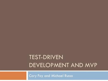 TEST-DRIVEN DEVELOPMENT AND MVP Cory Foy and Michael Russo.