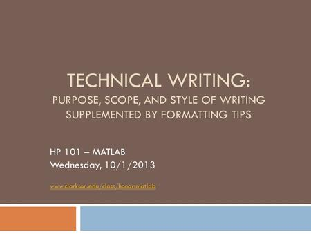 TECHNICAL WRITING: PURPOSE, SCOPE, AND STYLE OF WRITING SUPPLEMENTED BY FORMATTING TIPS HP 101 – MATLAB Wednesday, 10/1/2013 www.clarkson.edu/class/honorsmatlab.
