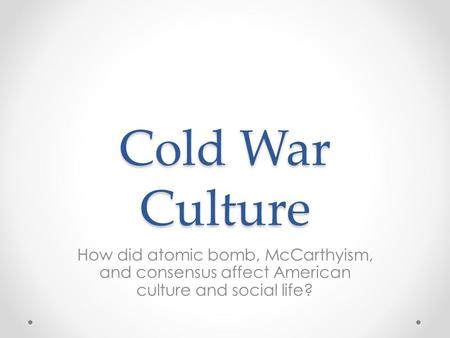 Cold War Culture How did atomic bomb, McCarthyism, and consensus affect American culture and social life?