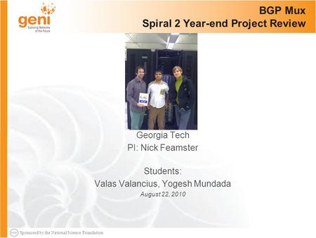 Sponsored by the National Science Foundation BGP Mux Spiral 2 Year-end Project Review Georgia Tech PI: Nick Feamster Students: Valas Valancius, Yogesh.