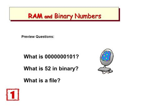 RAM and Binary Numbers RAM and Binary Numbers What is 0000000101? What is 52 in binary? What is a file? Preview Questions: