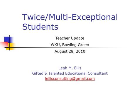 Twice/Multi-Exceptional Students Teacher Update WKU, Bowling Green August 28, 2010 Leah M. Ellis Gifted & Talented <strong>Educational</strong> Consultant