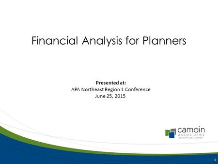Presented at: APA Northeast Region 1 Conference June 25, 2015 1 Financial Analysis for Planners.