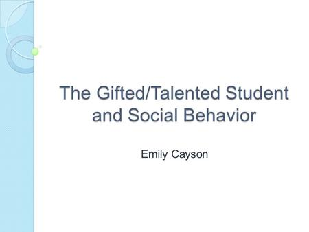 The Gifted/Talented Student and Social Behavior Emily Cayson.