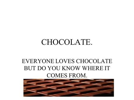 CHOCOLATE. EVERYONE LOVES CHOCOLATE BUT DO YOU KNOW WHERE IT COMES FROM.