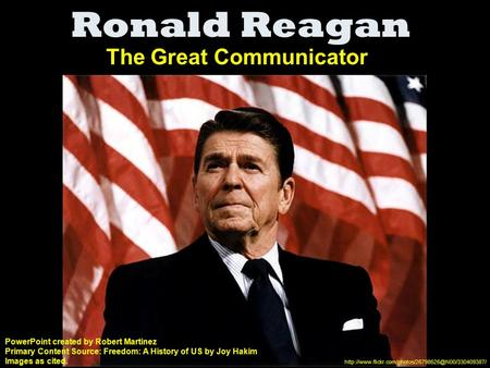 Ronald Reagan The Great Communicator PowerPoint created by Robert Martinez Primary Content Source: Freedom: A History of US by Joy Hakim Images as cited.