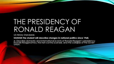 THE PRESIDENCY OF RONALD REAGAN US History Standards: SSUSH25 The student will describe changes in national politics since 1968. d. Describe domestic and.
