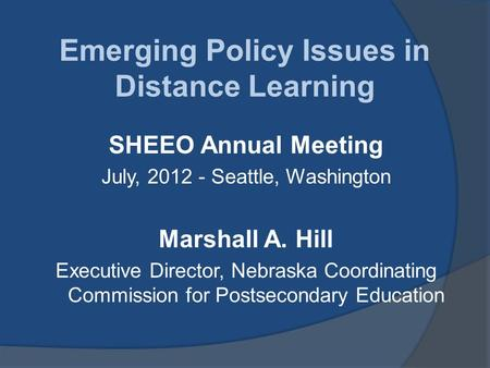 Emerging Policy Issues in Distance Learning SHEEO Annual Meeting July, 2012 - Seattle, Washington Marshall A. Hill Executive Director, Nebraska Coordinating.