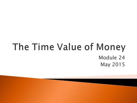 Module 24 May 2015.  A dollar today is worth more than a dollar a year from now…if you know you are going to receive $1000 a year from now, you can borrow.