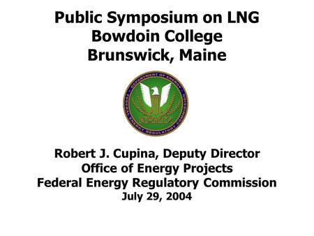 Public Symposium on LNG Bowdoin College Brunswick, Maine Robert J. Cupina, Deputy Director Office of Energy Projects Federal Energy Regulatory Commission.