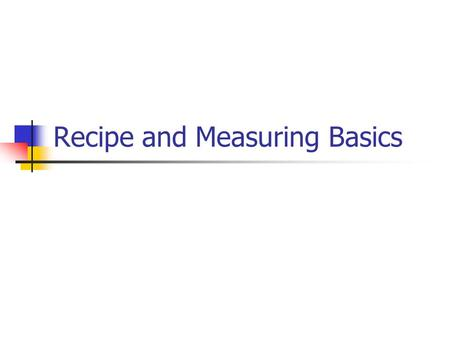 Recipe and Measuring Basics. Recipe Basics Recipe: set of directions for making food or beverage. Success with a recipe: Cook's skill Well written.