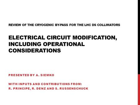 REVIEW OF THE CRYOGENIC BY-PASS FOR THE LHC DS COLLIMATORS ELECTRICAL CIRCUIT MODIFICATION, INCLUDING OPERATIONAL CONSIDERATIONS PRESENTED BY A. SIEMKO.