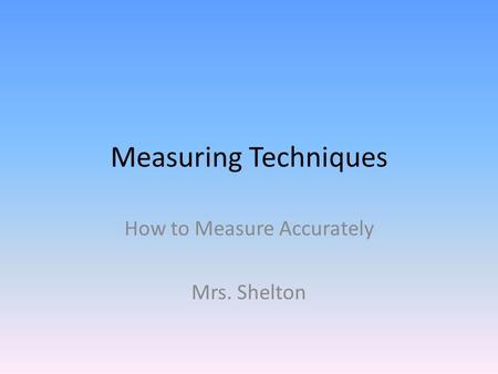 Measuring Techniques How to Measure Accurately Mrs. Shelton.