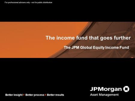 Better insight + Better process = Better results The income fund that goes further The JPM Global Equity Income Fund For professional advisers only – not.