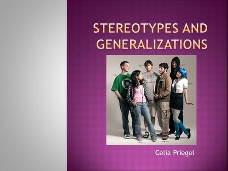 Celia Priegel. Stereotypes are rigid simplistic and erroneous views of a particular group of people.