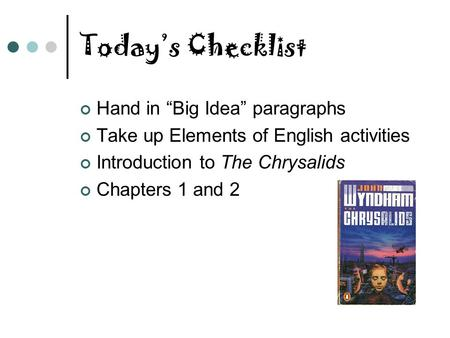 "Today's Checklist Hand in ""Big Idea"" paragraphs Take up Elements of English activities Introduction to The Chrysalids Chapters 1 and 2."