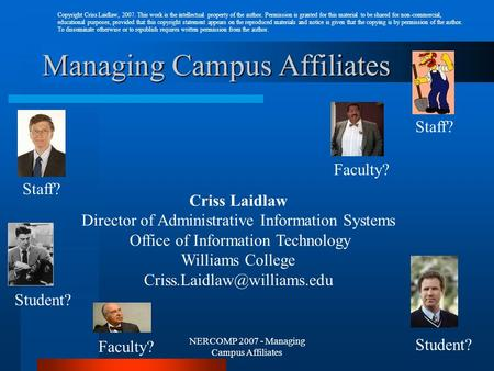 NERCOMP 2007 - Managing Campus Affiliates Managing Campus Affiliates Faculty? Student? Faculty? Student? Staff? Criss Laidlaw Director of Administrative.